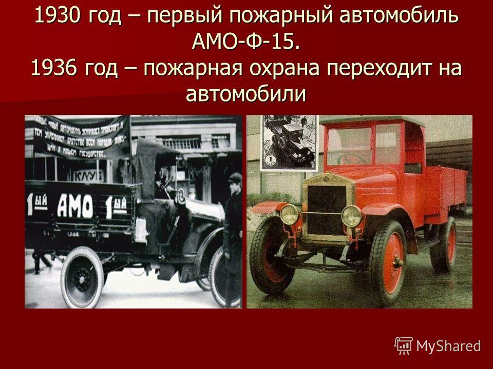 1930 год – первый пожарный автомобиль АМО-Ф-15. 1936 год – пожарная охрана переходит на автомобили