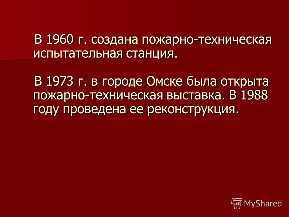В 1960 г. создана пожарно-техническая испытательная станция. В 1960 г. создана пожарно-техническая испытательная станция. В 1973 г. в городе Омске была открыта пожарно-техническая выставка. В 1988 году проведена ее реконструкция. В 1973 г. в городе О