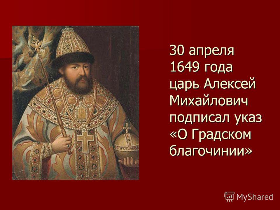 30 апреля 1649 года царь Алексей Михайлович подписал указ «О Градском благочинии»