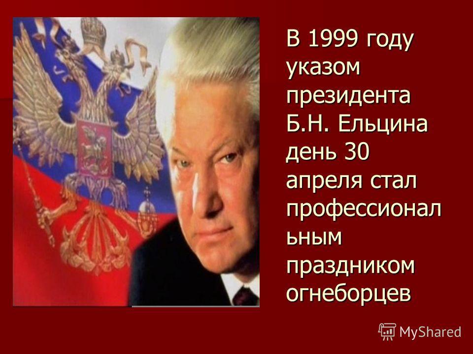 В 1999 году указом президента Б.Н. Ельцина день 30 апреля стал профессионал ьным праздником огнеборцев