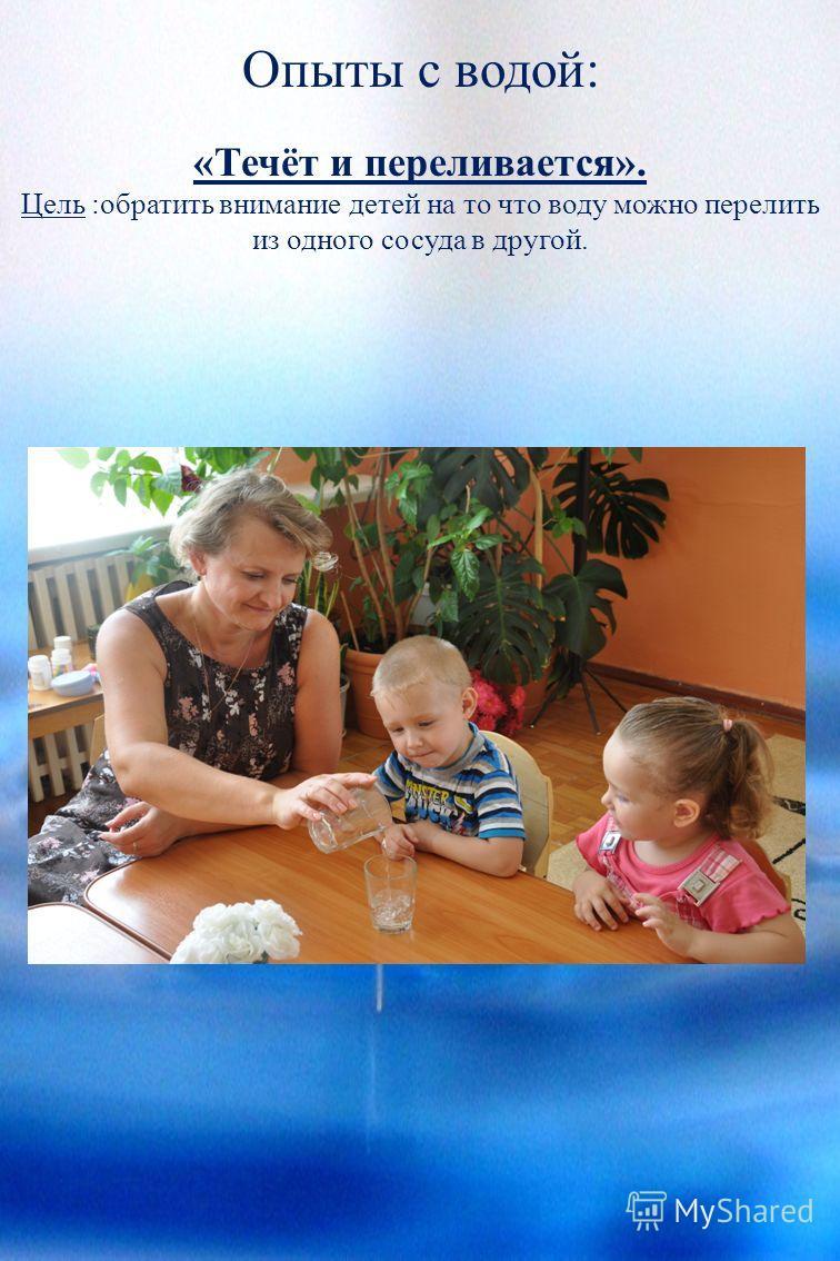 Опыты с водой: «Течёт и переливается». Цель :обратить внимание детей на то что воду можно перелить из одного сосуда в другой.