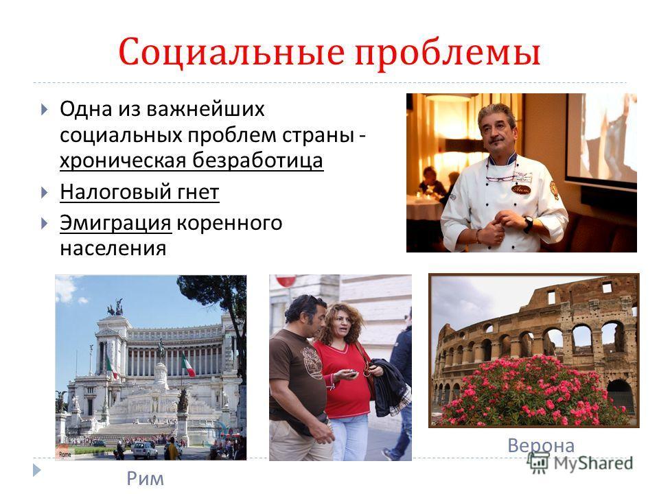 Социальные проблемы Рим Одна из важнейших социальных проблем страны - хроническая безработица Налоговый гнет Эмиграция коренного населения Верона