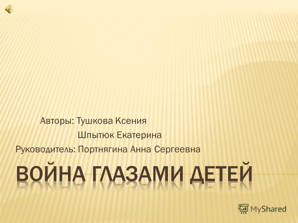 Авторы: Тушкова Ксения Шпытюк Екатерина Руководитель: Портнягина Анна Сергеевна