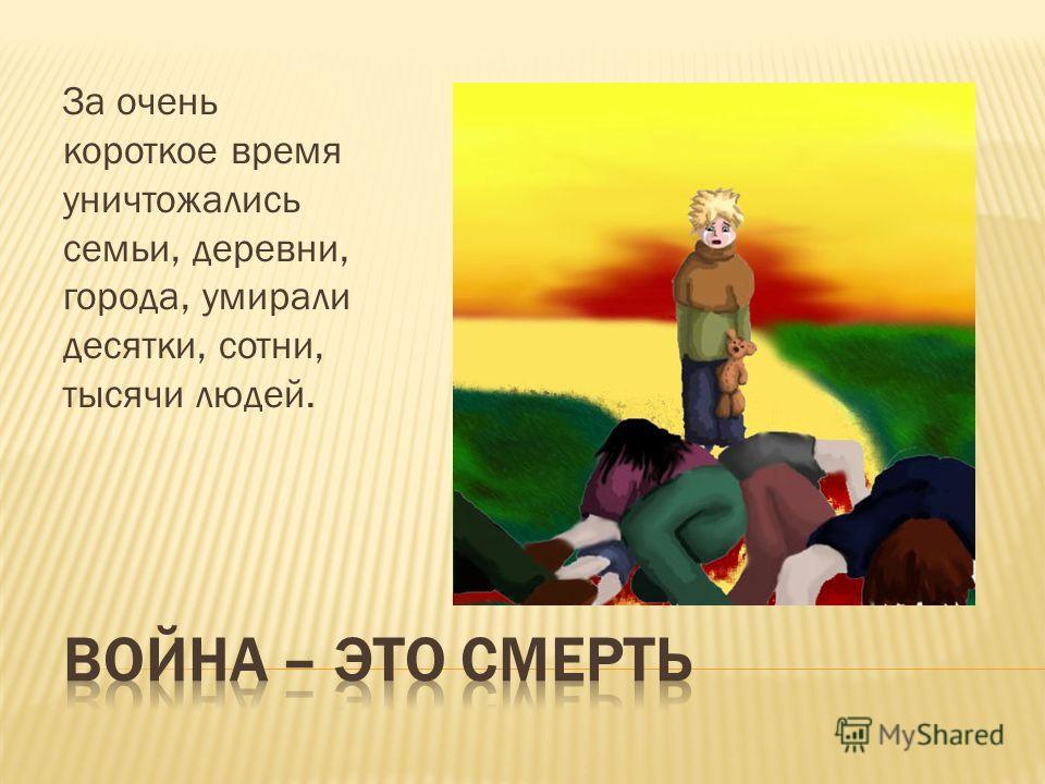 За очень короткое время уничтожались семьи, деревни, города, умирали десятки, сотни, тысячи людей.