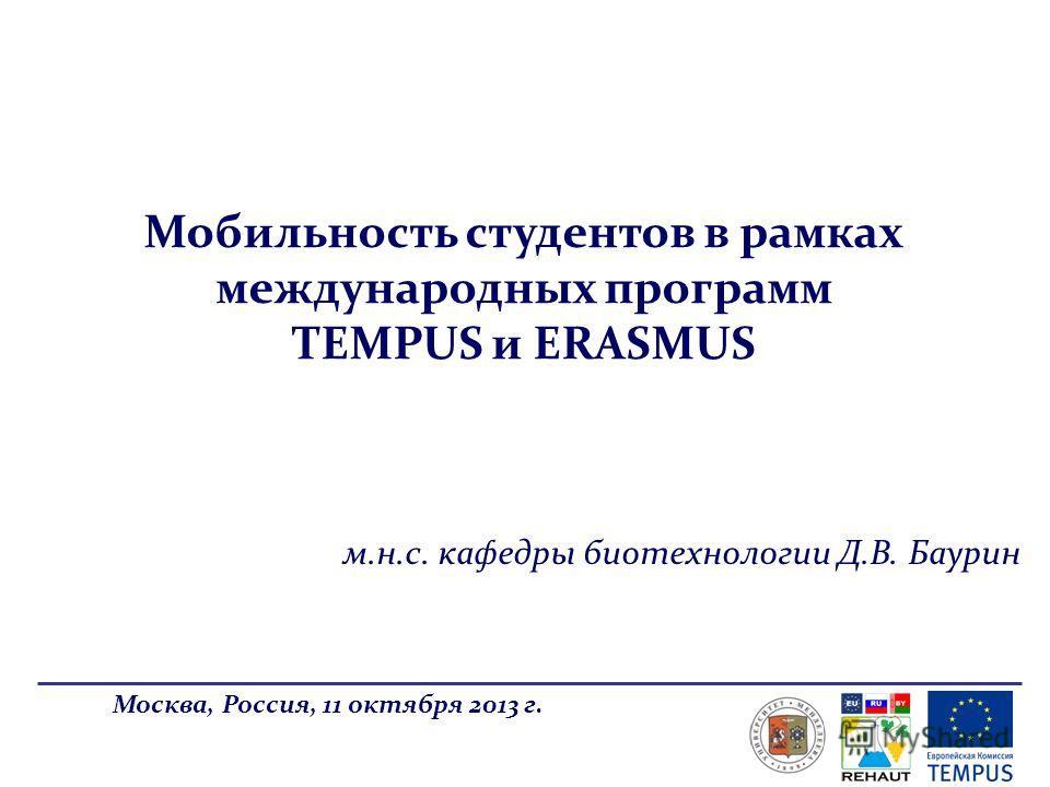 Мобильность студентов в рамках международных программ TEMPUS и ERASMUS Москва, Россия, 11 октября 2013 г. м.н.с. кафедры биотехнологии Д.В. Баурин