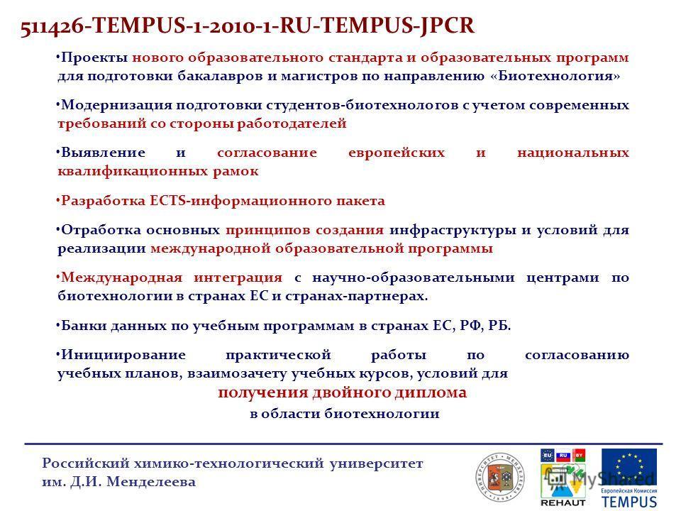 511426-TEMPUS-1-2010-1-RU-TEMPUS-JPCR Российский химико-технологический университет им. Д.И. Менделеева Проекты нового образовательного стандарта и образовательных программ для подготовки бакалавров и магистров по направлению «Биотехнология» Модерниз