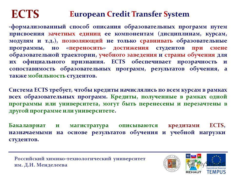 ECTS European Credit Transfer System Российский химико-технологический университет им. Д.И. Менделеева -формализованный способ описания образовательных программ путем присвоения зачетных единиц ее компонентам (дисциплинам, курсам, модулям и т.д.), по