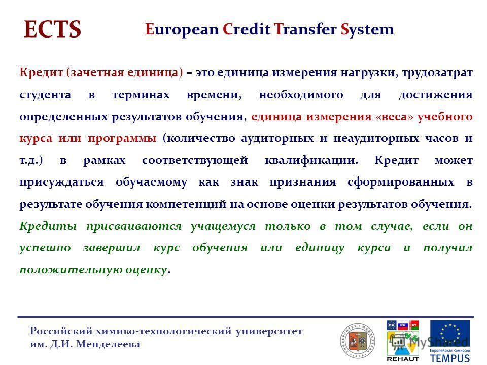 ECTS European Credit Transfer System Российский химико-технологический университет им. Д.И. Менделеева Кредит (зачетная единица) – это единица измерения нагрузки, трудозатрат студента в терминах времени, необходимого для достижения определенных резул