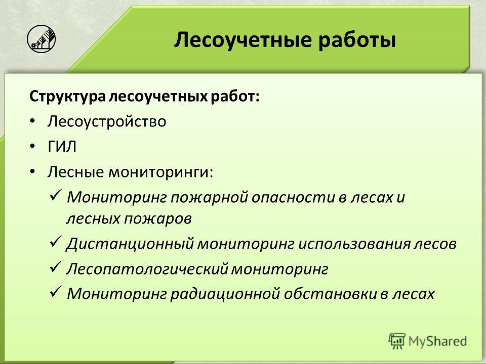 Лесоучетные работы Структура лесоучетных работ: Лесоустройство ГИЛ Лесные мониторинги: Мониторинг пожарной опасности в лесах и лесных пожаров Дистанционный мониторинг использования лесов Лесопатологический мониторинг Мониторинг радиационной обстановк