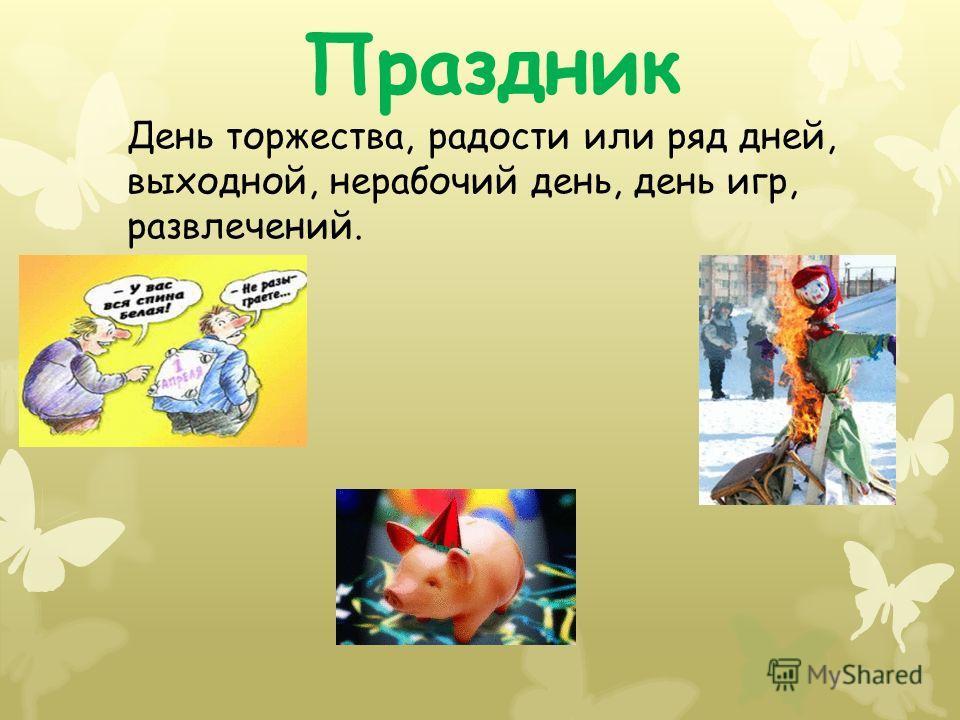 Праздник День торжества, радости или ряд дней, выходной, нерабочий день, день игр, развлечений.
