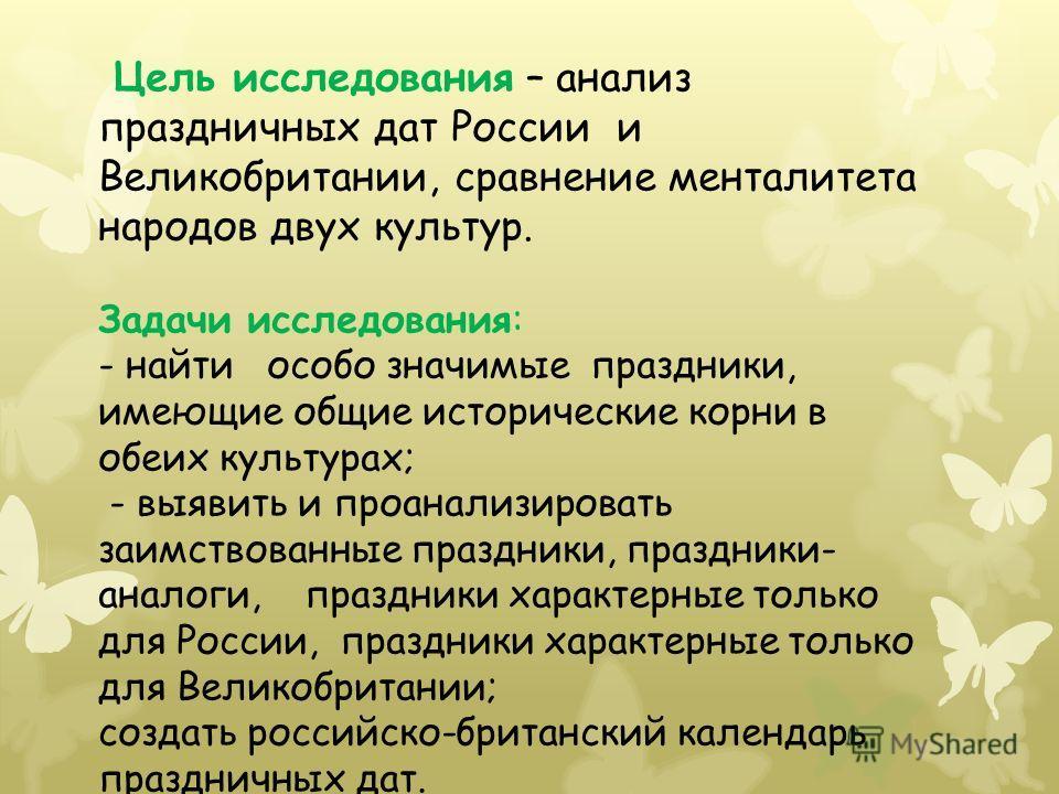Цель исследования – анализ праздничных дат России и Великобритании, сравнение менталитета народов двух культур. Задачи исследования: - найти особо значимые праздники, имеющие общие исторические корни в обеих культурах; - выявить и проанализировать за
