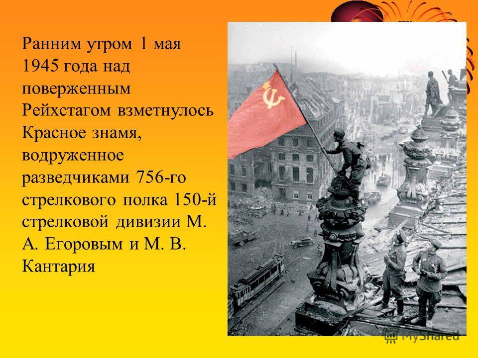 Ранним утром 1 мая 1945 года над поверженным Рейхстагом взметнулось Красное знамя, водруженное разведчиками 756-го стрелкового полка 150-й стрелковой дивизии М. А. Егоровым и М. В. Кантария
