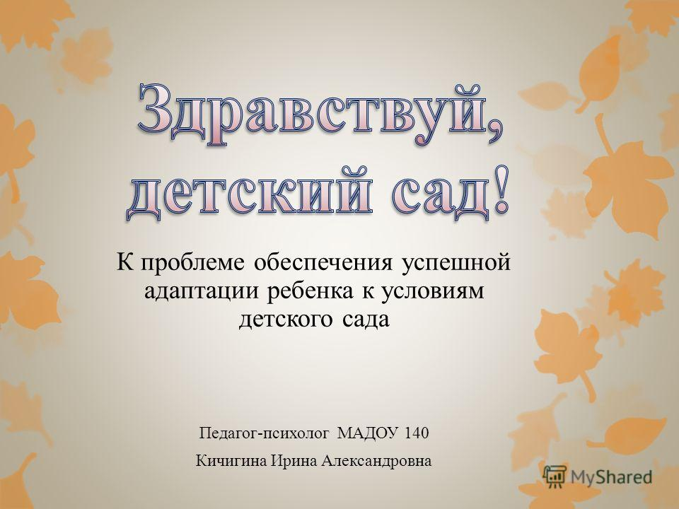 К проблеме обеспечения успешной адаптации ребенка к условиям детского сада Педагог-психолог МАДОУ 140 Кичигина Ирина Александровна