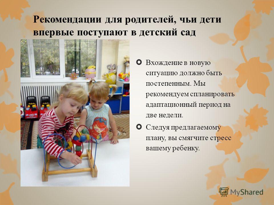 Рекомендации для родителей, чьи дети впервые поступают в детский сад Вхождение в новую ситуацию должно быть постепенным. Мы рекомендуем спланировать адаптационный период на две недели. Следуя предлагаемому плану, вы смягчите стресс вашему ребенку.