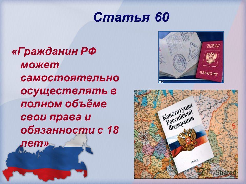 Статья 60 «Гражданин РФ может самостоятельно осуществлять в полном объёме свои права и обязанности с 18 лет»