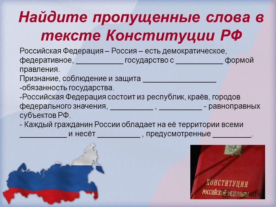 Найдите пропущенные слова в тексте Конституции РФ Российская Федерация – Россия – есть демократическое, федеративное, ___________ государство с ___________ формой правления. Признание, соблюдение и защита _________________ -обязанность государства. -