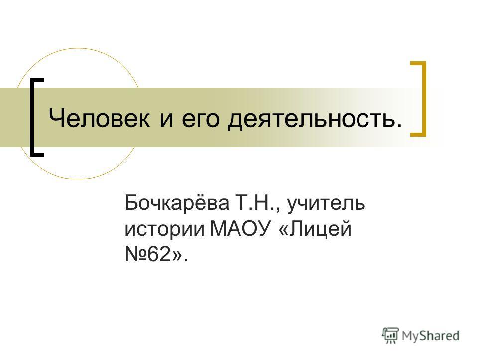 Человек и его деятельность. Бочкарёва Т.Н., учитель истории МАОУ «Лицей 62».