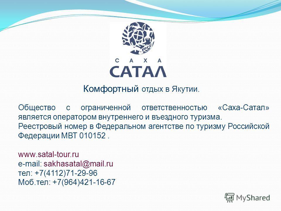 Общество с ограниченной ответственностью «Саха-Сатал» является оператором внутреннего и въездного туризма. Реестровый номер в Федеральном агентстве по туризму Российской Федерации МВТ 010152. www.satal-tour.ru e-mail: sakhasatal@mail.ru тел: +7(4112)