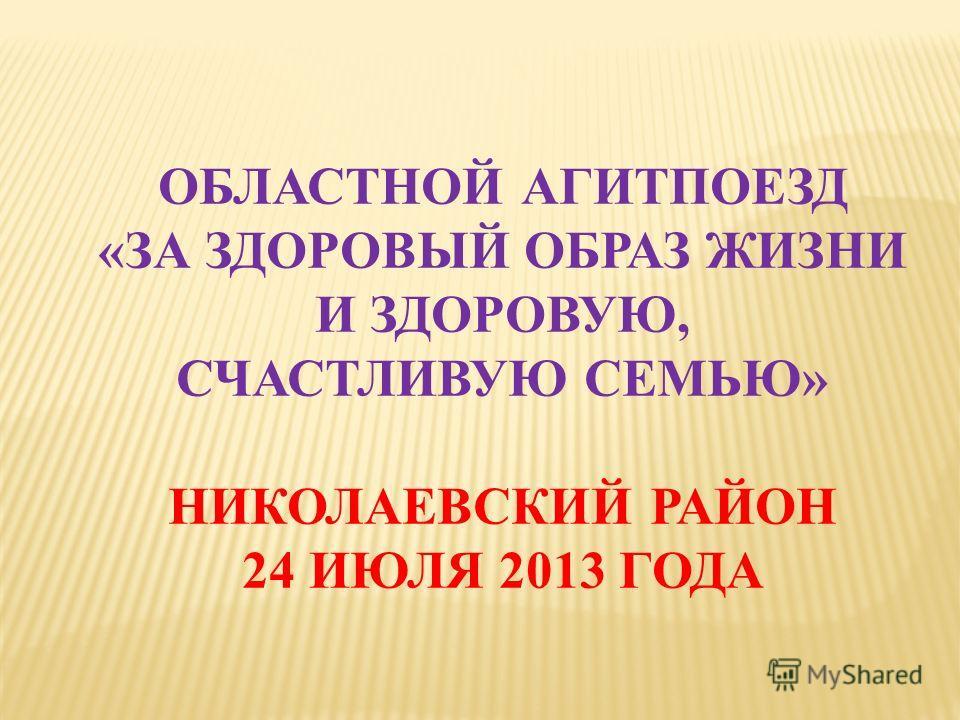 ОБЛАСТНОЙ АГИТПОЕЗД «ЗА ЗДОРОВЫЙ ОБРАЗ ЖИЗНИ И ЗДОРОВУЮ, СЧАСТЛИВУЮ СЕМЬЮ» НИКОЛАЕВСКИЙ РАЙОН 24 ИЮЛЯ 2013 ГОДА