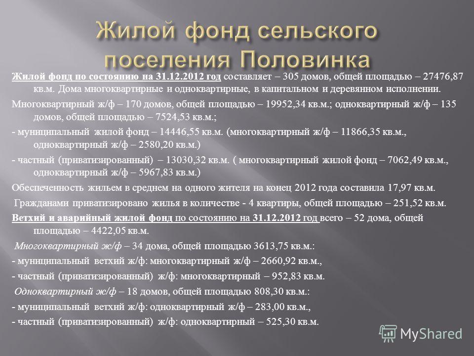 Жилой фонд по состоянию на 31.12.2012 год составляет – 305 домов, общей площадью – 27476,87 кв. м. Дома многоквартирные и одноквартирные, в капитальном и деревянном исполнении. Многоквартирный ж / ф – 170 домов, общей площадью – 19952,34 кв. м.; одно