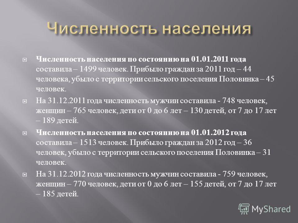 Численность населения по состоянию на 01.01.2011 года составила – 1499 человек. Прибыло граждан за 2011 год – 44 человека, убыло с территории сельского поселения Половинка – 45 человек. На 31.12.2011 года численность мужчин составила - 748 человек, ж