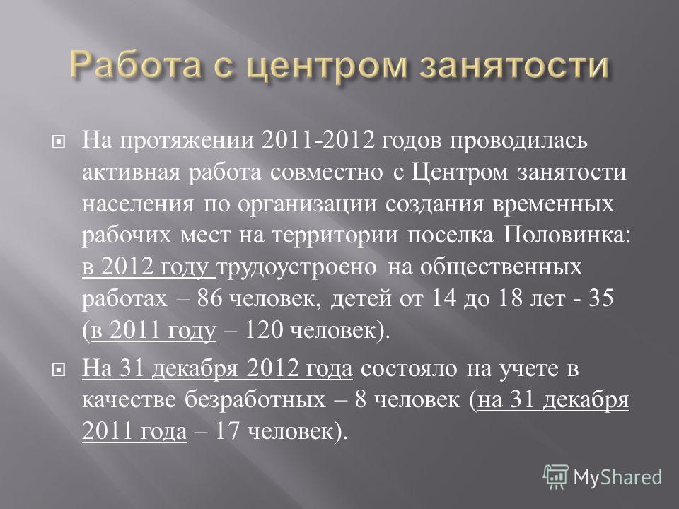 На протяжении 2011-2012 годов проводилась активная работа совместно с Центром занятости населения по организации создания временных рабочих мест на территории поселка Половинка : в 2012 году трудоустроено на общественных работах – 86 человек, детей о