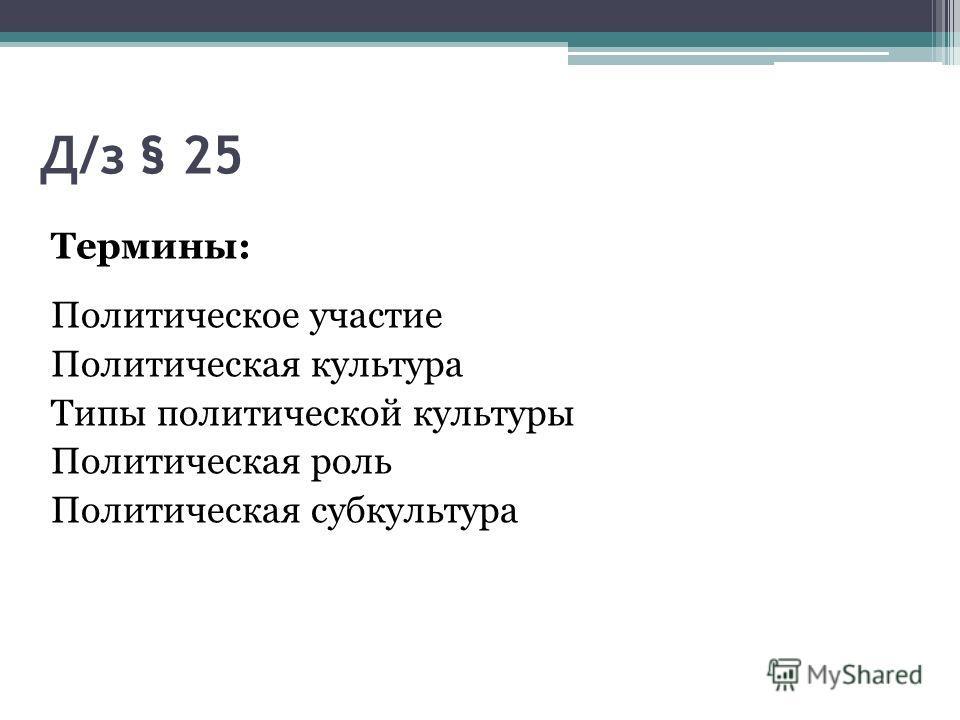 Д/з § 25 Термины: Политическое участие Политическая культура Типы политической культуры Политическая роль Политическая субкультура