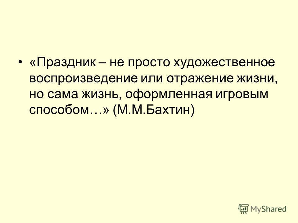 «Праздник – не просто художественное воспроизведение или отражение жизни, но сама жизнь, оформленная игровым способом…» (М.М.Бахтин)