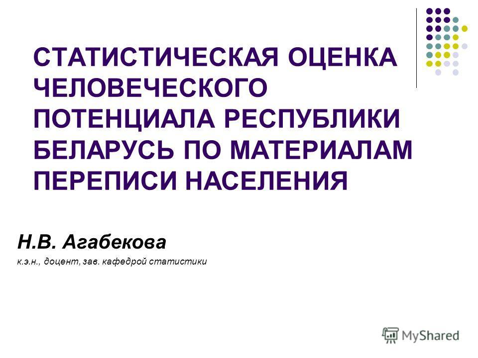 СТАТИСТИЧЕСКАЯ ОЦЕНКА ЧЕЛОВЕЧЕСКОГО ПОТЕНЦИАЛА РЕСПУБЛИКИ БЕЛАРУСЬ ПО МАТЕРИАЛАМ ПЕРЕПИСИ НАСЕЛЕНИЯ Н.В. Агабекова к.э.н., доцент, зав. кафедрой статистики