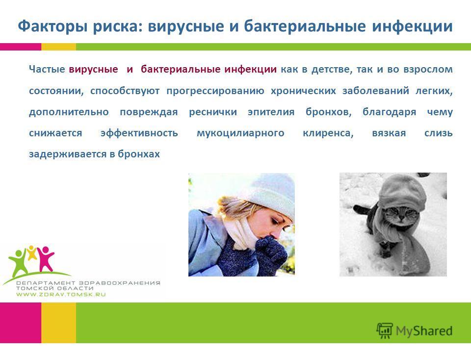Факторы риска: вирусные и бактериальные инфекции Частые вирусные и бактериальные инфекции как в детстве, так и во взрослом состоянии, способствуют прогрессированию хронических заболеваний легких, дополнительно повреждая реснички эпителия бронхов, бла