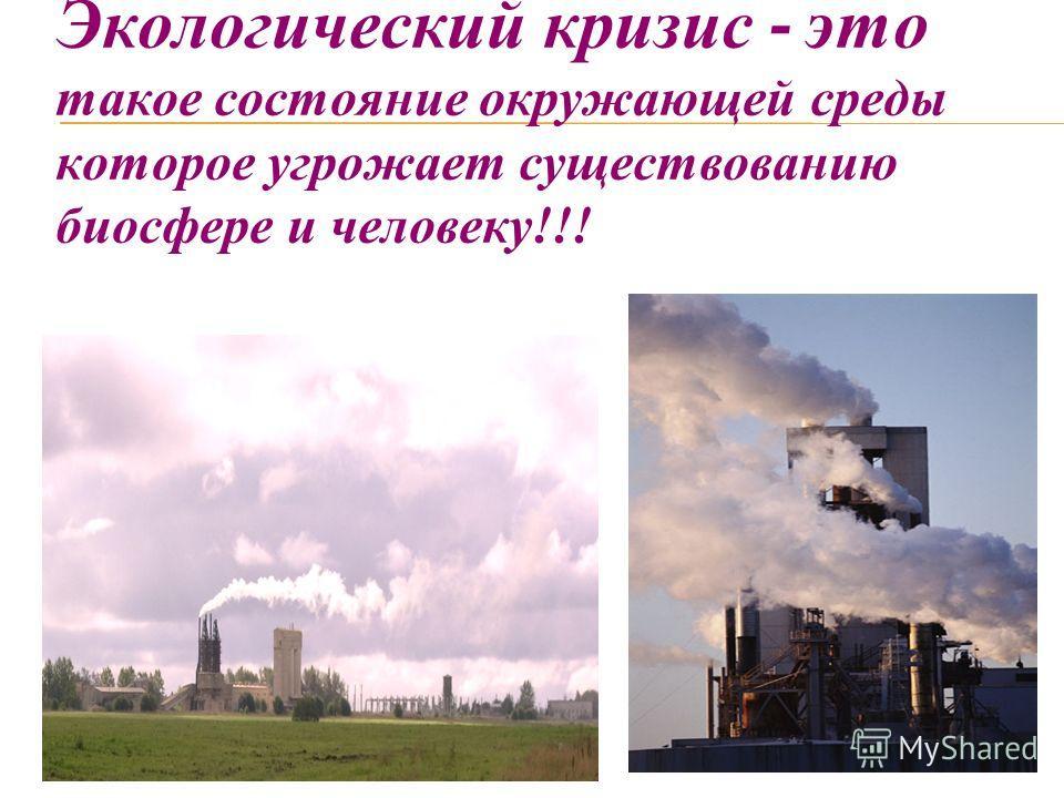 Экологический кризис - это такое состояние окружающей среды которое угрожает существованию биосфере и человеку!!!