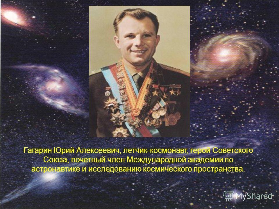 Гагарин Юрий Алексеевич, летчик-космонавт, герой Советского Союза, почетный член Международной академии по астронавтике и исследованию космического пространства.