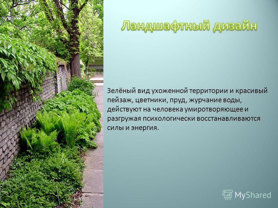 Зелёный вид ухоженной территории и красивый пейзаж, цветники, пруд, журчание воды, действуют на человека умиротворяющее и разгружая психологически восстанавливаются силы и энергия.