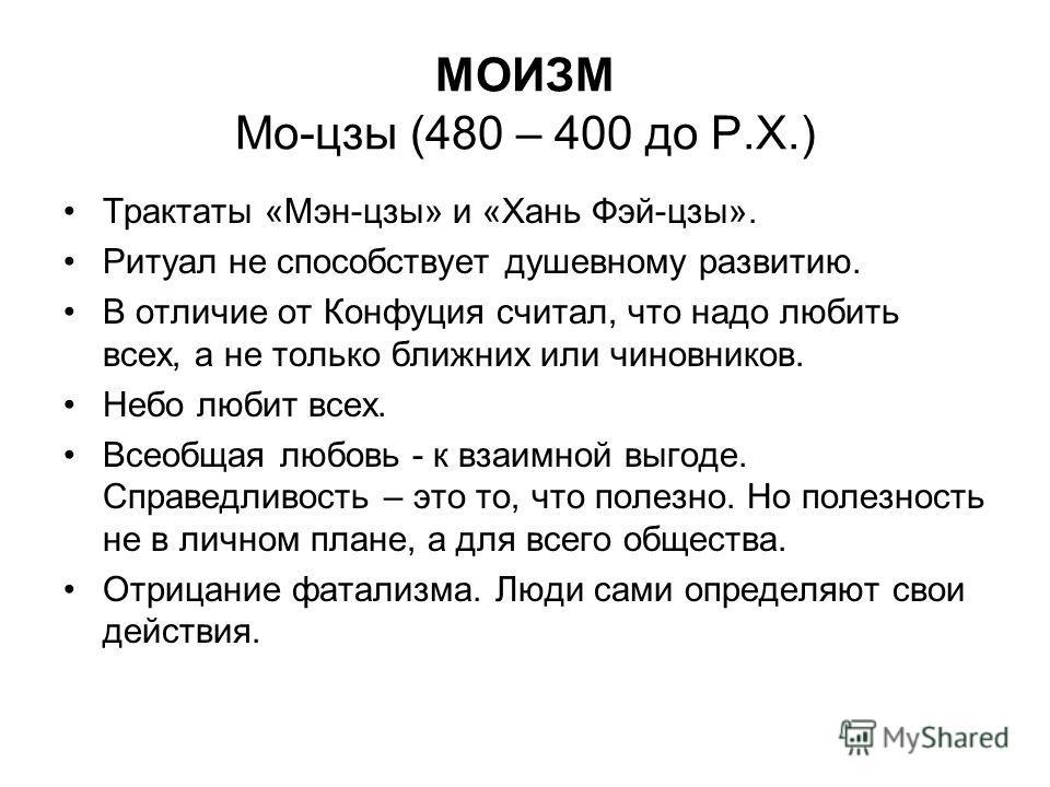 МОИЗМ Мо-цзы (480 – 400 до Р.Х.) Трактаты «Мэн-цзы» и «Хань Фэй-цзы». Ритуал не способствует душевному развитию. В отличие от Конфуция считал, что надо любить всех, а не только ближних или чиновников. Небо любит всех. Всеобщая любовь - к взаимной выг