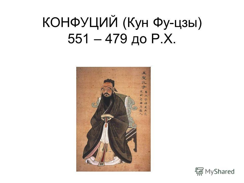КОНФУЦИЙ (Кун Фу-цзы) 551 – 479 до Р.Х.