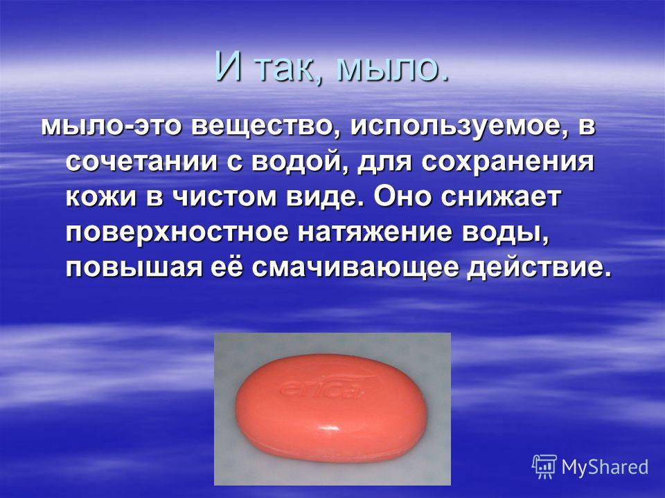 И так, мыло. мыло-это вещество, используемое, в сочетании с водой, для сохранения кожи в чистом виде. Оно снижает поверхностное натяжение воды, повышая её смачивающее действие.