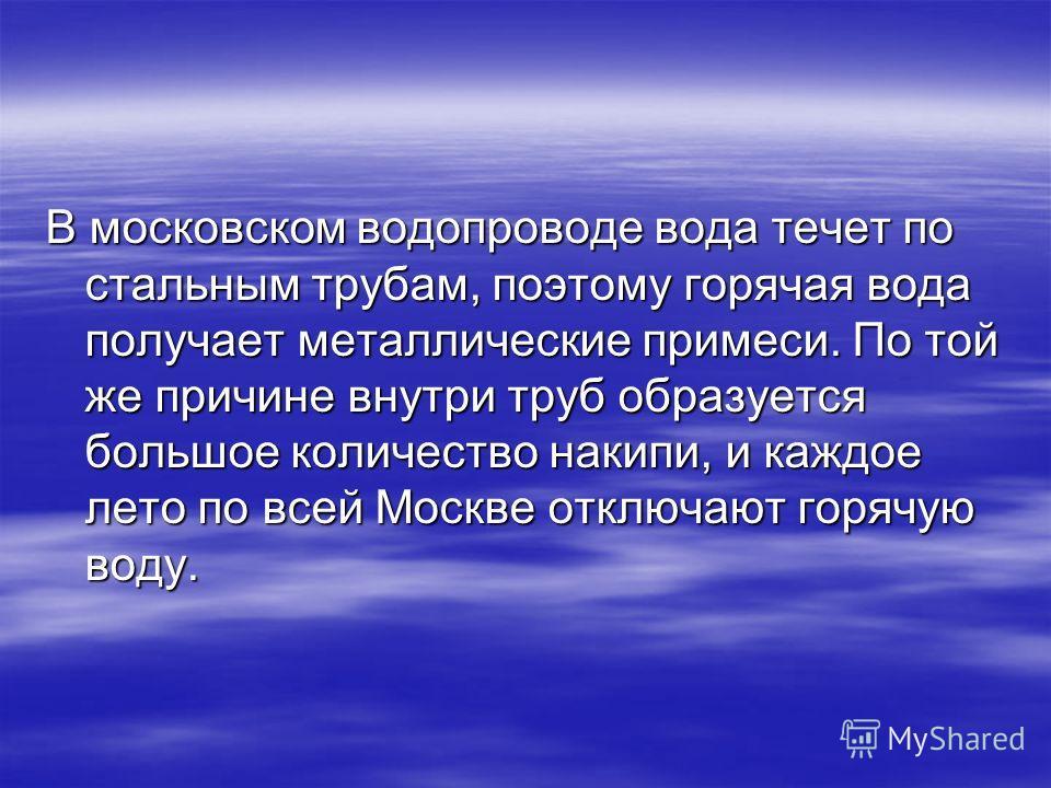 В московском водопроводе вода течет по стальным трубам, поэтому горячая вода получает металлические примеси. По той же причине внутри труб образуется большое количество накипи, и каждое лето по всей Москве отключают горячую воду.