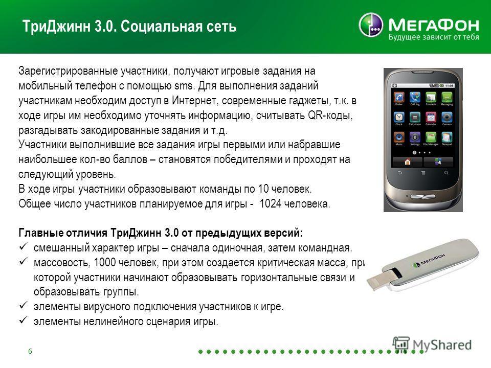 6 ТриДжинн 3.0. Социальная сеть Зарегистрированные участники, получают игровые задания на мобильный телефон с помощью sms. Для выполнения заданий участникам необходим доступ в Интернет, современные гаджеты, т.к. в ходе игры им необходимо уточнять инф