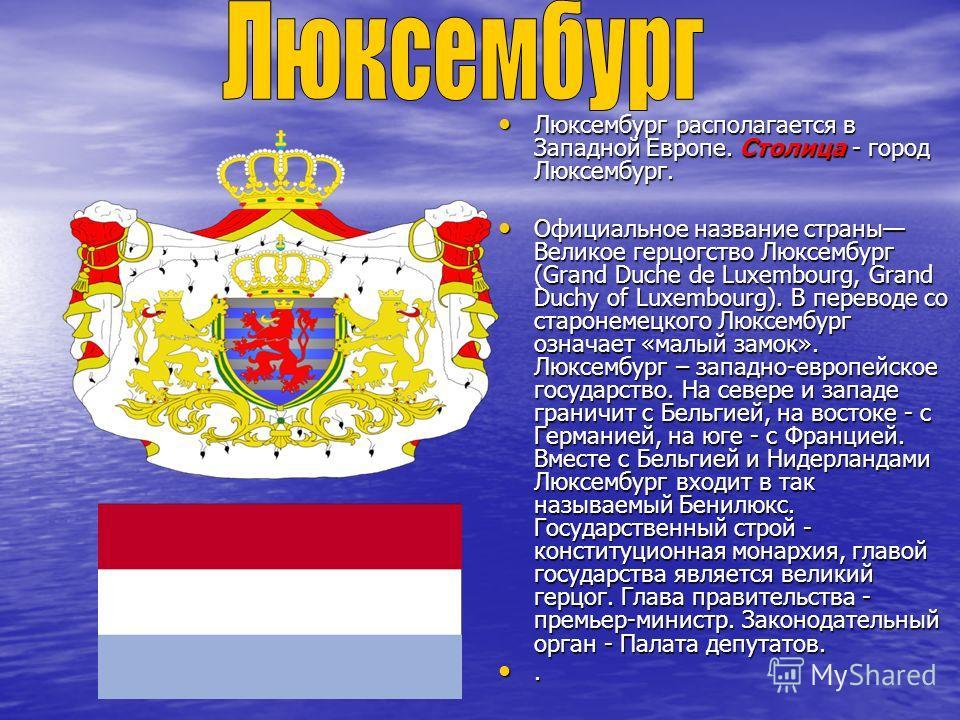 Люксембург располагается в Западной Европе. Столица - город Люксембург. Люксембург располагается в Западной Европе. Столица - город Люксембург. Официальное название страны Великое герцогство Люксембург (Grand Duche de Luxembourg, Grand Duchy of Luxem