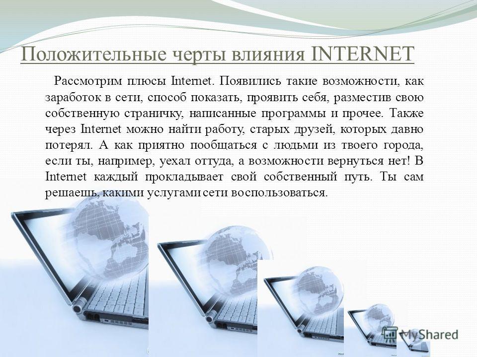 Положительные черты влияния INTERNET Рассмотрим плюсы Internet. Появились такие возможности, как заработок в сети, способ показать, проявить себя, разместив свою собственную страничку, написанные программы и прочее. Также через Internet можно найти р