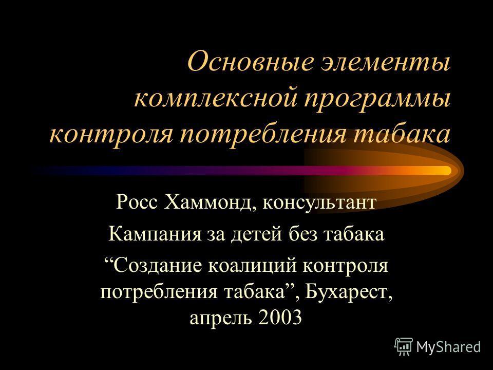 Основные элементы комплексной программы контроля потребления табака Росс Хаммонд, консультант Кампания за детей без табака Создание коалиций контроля потребления табака, Бухарест, апрель 2003