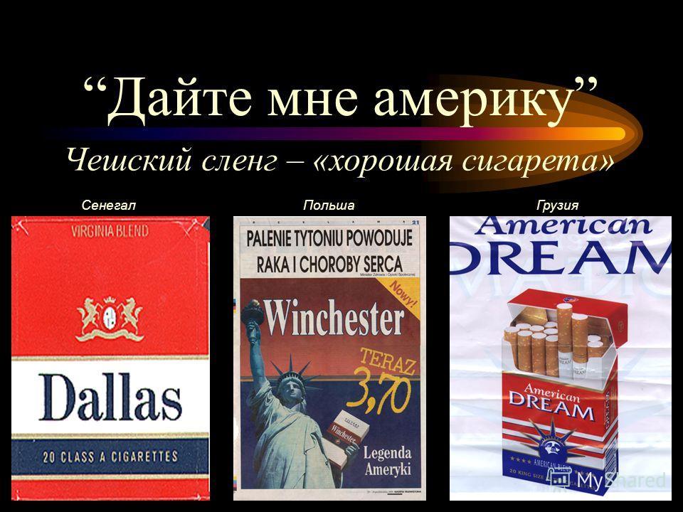 Дайте мне америку Чешский сленг – «хорошая сигарета» СенегалПольшаГрузия