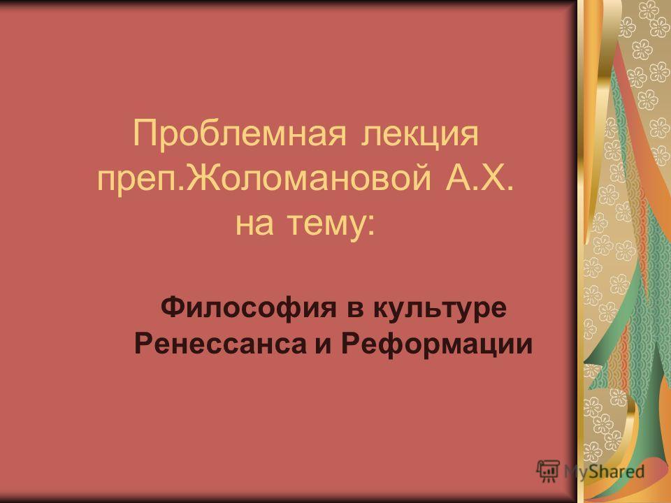 Проблемная лекция преп.Жоломановой А.Х. на тему: Философия в культуре Ренессанса и Реформации