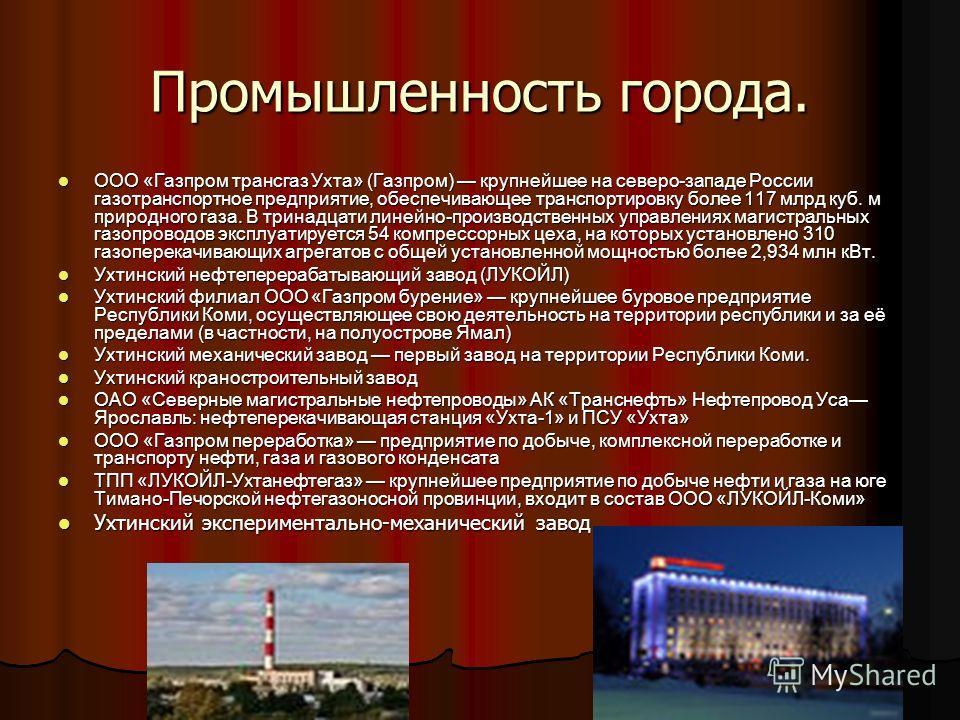 Промышленность города. ООО «Газпром трансгаз Ухта» (Газпром) крупнейшее на северо-западе России газотранспортное предприятие, обеспечивающее транспортировку более 117 млрд куб. м природного газа. В тринадцати линейно-производственных управлениях маги