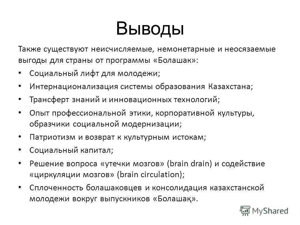 Выводы Также существуют неисчисляемые, немонетарные и неосязаемые выгоды для страны от программы «Болашак»: Социальный лифт для молодежи; Интернационализация системы образования Казахстана; Трансферт знаний и инновационных технологий; Опыт профессион