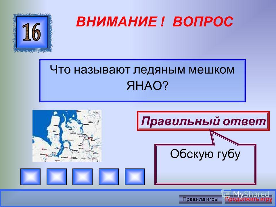 ВНИМАНИЕ ! ВОПРОС Какое море омывает Ямал? Правильный ответ Карское море Правила игрыПродолжить игру