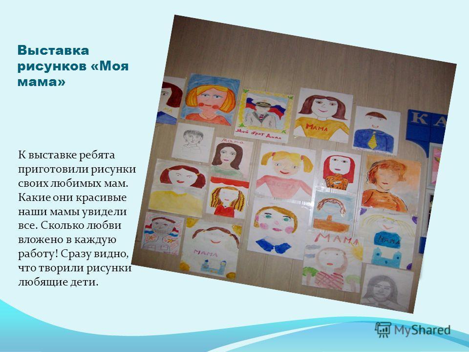 Выставка рисунков «Моя мама» К выставке ребята приготовили рисунки своих любимых мам. Какие они красивые наши мамы увидели все. Сколько любви вложено в каждую работу! Сразу видно, что творили рисунки любящие дети.