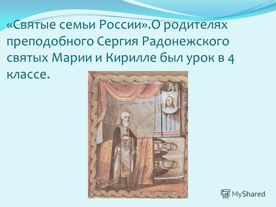 «Святые семьи России».О родителях преподобного Сергия Радонежского святых Марии и Кирилле был урок в 4 классе.