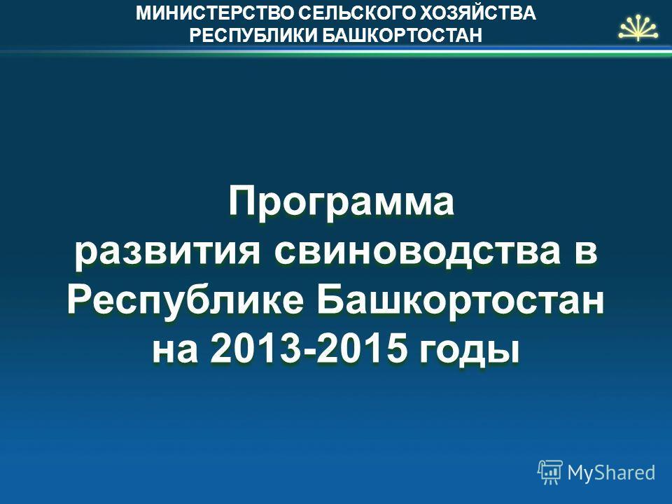 Программа развития свиноводства в Республике Башкортостан на 2013-2015 годы МИНИСТЕРСТВО СЕЛЬСКОГО ХОЗЯЙСТВА РЕСПУБЛИКИ БАШКОРТОСТАН