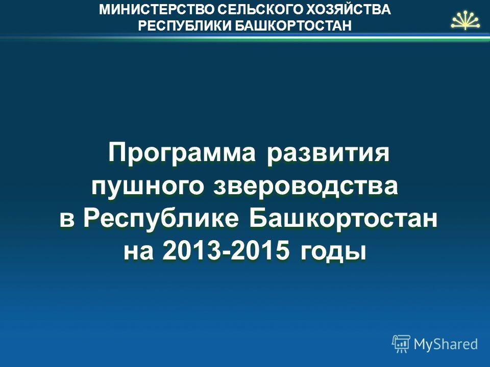Программа развития пушного звероводства в Республике Башкортостан на 2013-2015 годы МИНИСТЕРСТВО СЕЛЬСКОГО ХОЗЯЙСТВА РЕСПУБЛИКИ БАШКОРТОСТАН